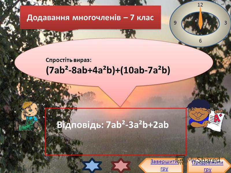 Спростіть вираз: (7аb²-8аb+4а²b)+(10аb-7а²b) Спростіть вираз: (7аb²-8аb+4а²b)+(10аb-7а²b) 12 3 6 9 Відповідь: 7ab²-3a²b+2ab Продовжити гру Продовжити гру Завершити гру Додавання многочленів – 7 клас