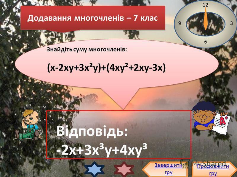 Знайдіть суму многочленів: (х-2ху+3х²у)+(4ху²+2ху-3х) Знайдіть суму многочленів: (х-2ху+3х²у)+(4ху²+2ху-3х) 12 3 6 9 Відповідь: -2х+3х³у+4ху³ Продовжити гру Продовжити гру Завершити гру Додавання многочленів – 7 клас