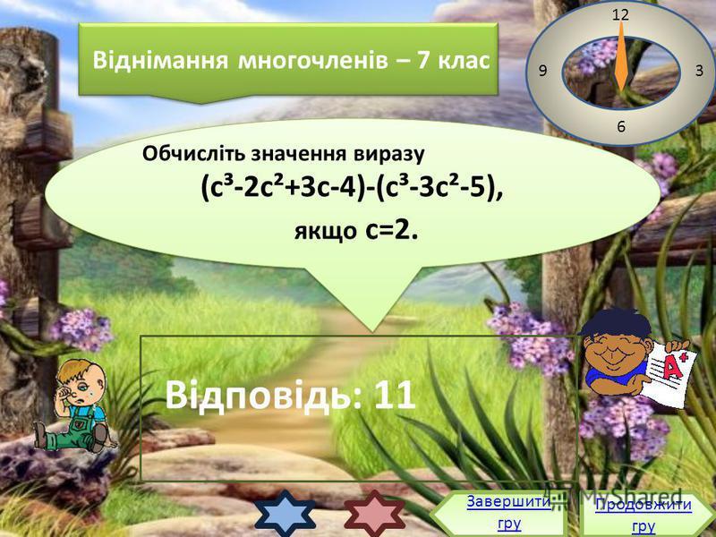 Обчисліть значення виразу (с³-2с²+3с-4)-(с³-3с²-5), якщо с=2. Обчисліть значення виразу (с³-2с²+3с-4)-(с³-3с²-5), якщо с=2. 12 3 6 9 Відповідь: 11 Продовжити гру Продовжити гру Завершити гру Віднімання многочленів – 7 клас Віднімання многочленів – 7