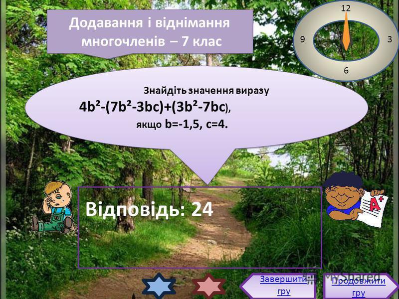 Знайдіть значення виразу 4b²-(7b²-3bc)+(3b²-7bc ), якщо b=-1,5, с=4. Знайдіть значення виразу 4b²-(7b²-3bc)+(3b²-7bc ), якщо b=-1,5, с=4. 12 3 6 9 Відповідь: 24 Продовжити гру Продовжити гру Завершити гру Додавання і віднімання многочленів – 7 клас Д