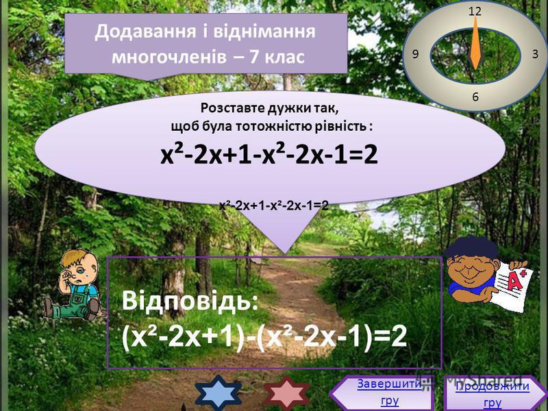 Розставте дужки так, щоб була тотожністю рівність : х²-2х+1-х²-2х-1=2 Розставте дужки так, щоб була тотожністю рівність : х²-2х+1-х²-2х-1=2 12 3 6 9 Відповідь: ( х²-2х+1)-(х²-2х-1)=2 Продовжити гру Продовжити гру Завершити гру Додавання і віднімання