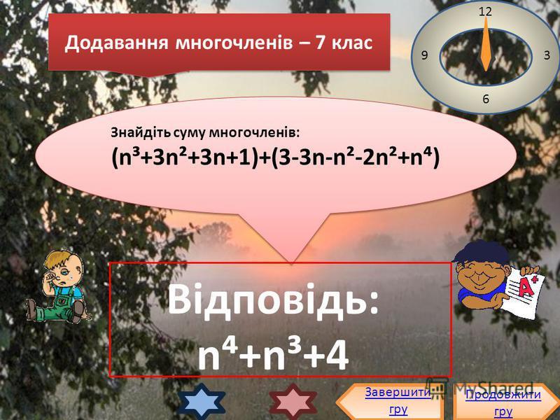 Додавання многочленів – 7 клас Знайдіть суму многочленів: (n³+3n²+3n+1)+(3-3n-n²-2n²+n) Знайдіть суму многочленів: (n³+3n²+3n+1)+(3-3n-n²-2n²+n) Продовжити гру Продовжити гру Завершити гру 12 3 6 9 Відповідь: n+n³+4