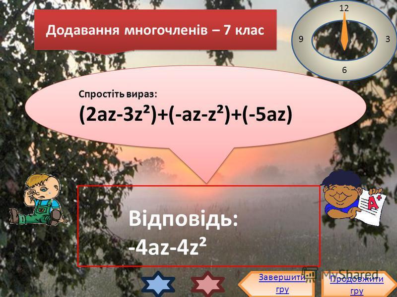 Спростіть вираз: (2az-3z²)+(-az-z²)+(-5az) Спростіть вираз: (2az-3z²)+(-az-z²)+(-5az) 12 3 6 9 Відповідь: -4az-4z² Завершити гру Продовжити гру Продовжити гру Додавання многочленів – 7 клас