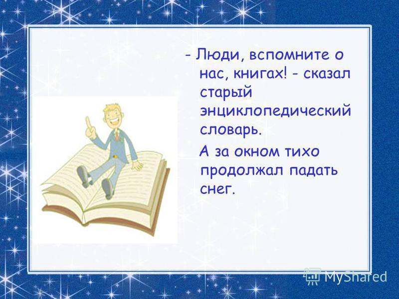 - Люди, вспомните о нас, книгах! - сказал старый энциклопедический словарь. А за окном тихо продолжал падать снег.