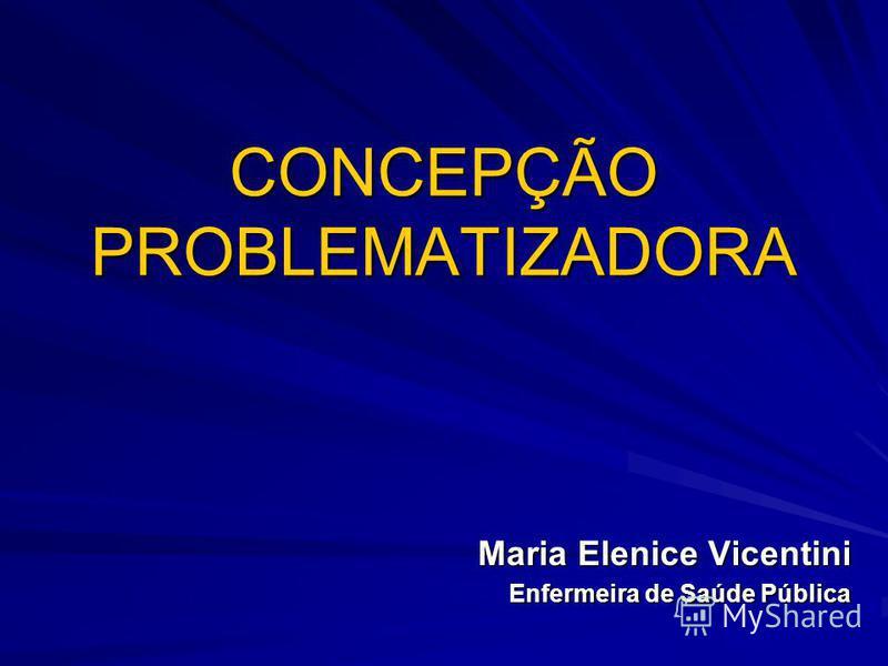 CONCEPÇÃO PROBLEMATIZADORA Maria Elenice Vicentini Enfermeira de Saúde Pública