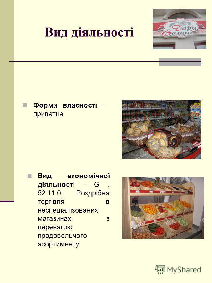 Вид діяльності Форма власності - приватна Вид економічної діяльності - G, 52.11.0, Роздрібна торгівля в неспеціалізованих магазинах з перевагою продовольчого асортименту