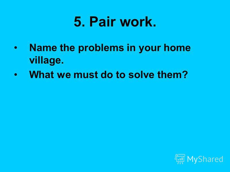 5. Pair work. Name the problems in your home village. What we must do to solve them?