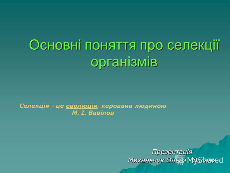 Основні поняття про селекції організмів Презентація Михальчук Ольги і Оксани Селекція - це еволюція, керована людиноюеволюція М. І. Вавілов