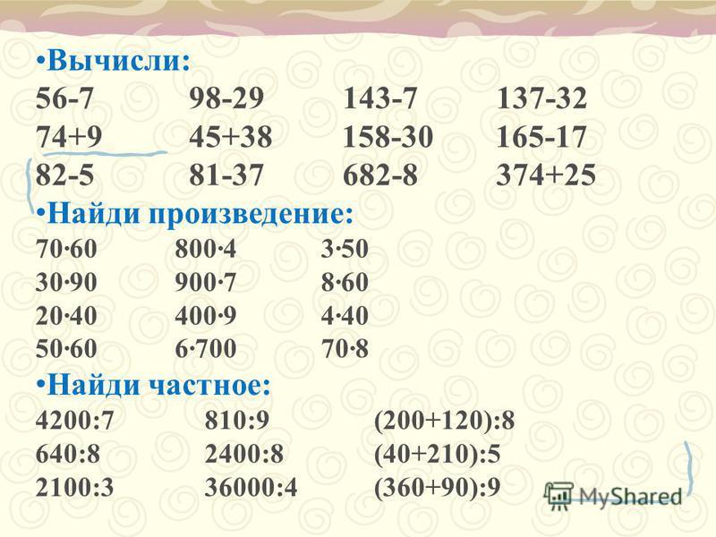 Вычисли: 56-7 98-29 143-7 137-32 74+9 45+38 158-30 165-17 82-5 81-37 682-8 374+25 Найди произведение: 7060 8004 350 3090 9007 860 2040 4009 440 5060 6700 708 Найди частное: 4200:7 810:9 (200+120):8 640:8 2400:8 (40+210):5 2100:3 36000:4 (360+90):9