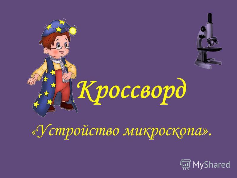 Кроссворд « Устройство микроскопа».