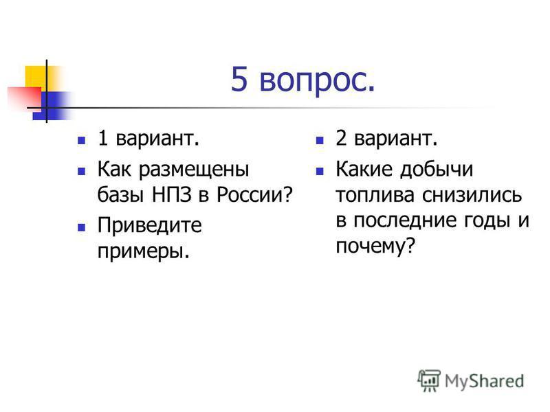 5 вопрос. 1 вариант. Как размещены базы НПЗ в России? Приведите примеры. 2 вариант. Какие добычи топлива снизились в последние годы и почему?