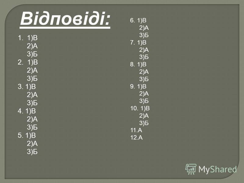 Відповіді: 1.1)В 2)А 3)Б 2. 1)В 2)А 3)Б 3. 1)В 2)А 3)Б 4. 1)В 2)А 3)Б 5. 1)В 2)А 3)Б 6. 1)В 2)А 3)Б 7. 1)В 2)А 3)Б 8. 1)В 2)А 3)Б 9. 1)В 2)А 3)Б 10. 1)В 2)А 3)Б 11.А 12.А