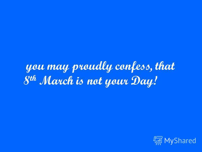 you may proudly confess, that 8 th March is not your Day!