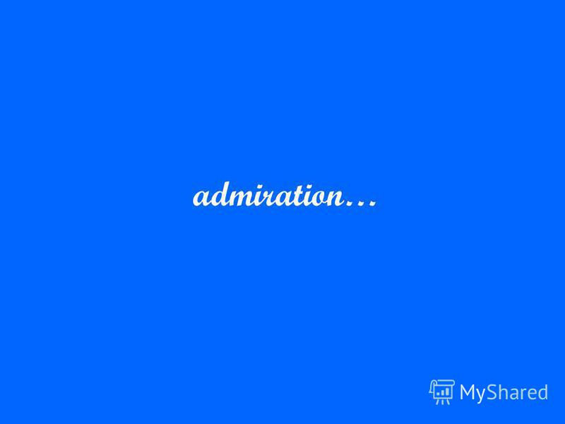 admiration…