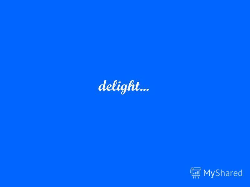 delight...