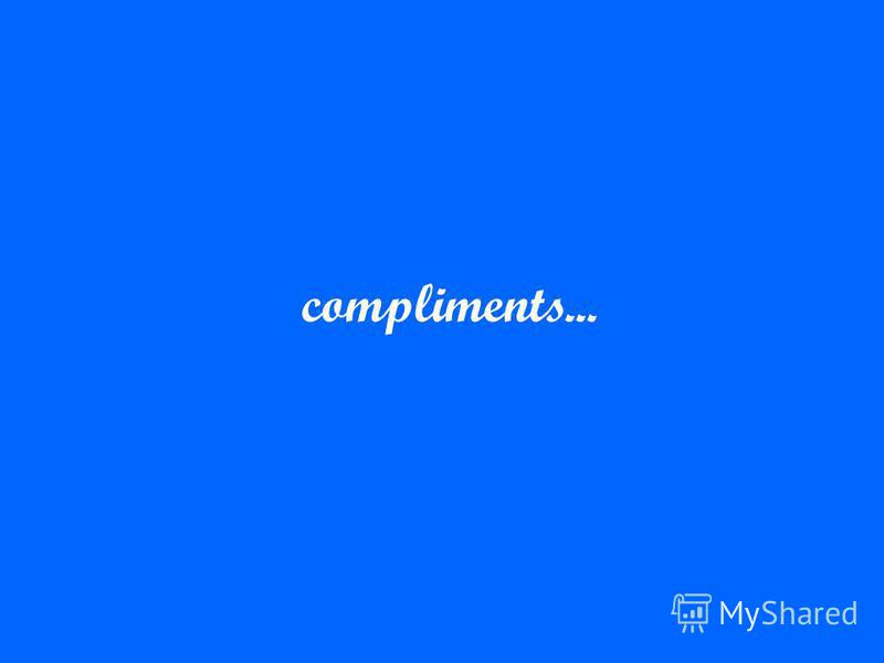 compliments...