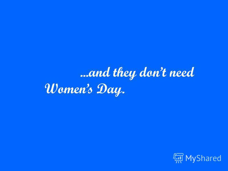 ...and they dont need Womens Day.