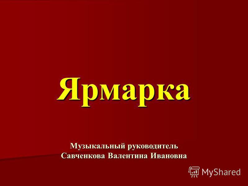 Ярмарка Музыкальный руководитель Савченкова Валентина Ивановна
