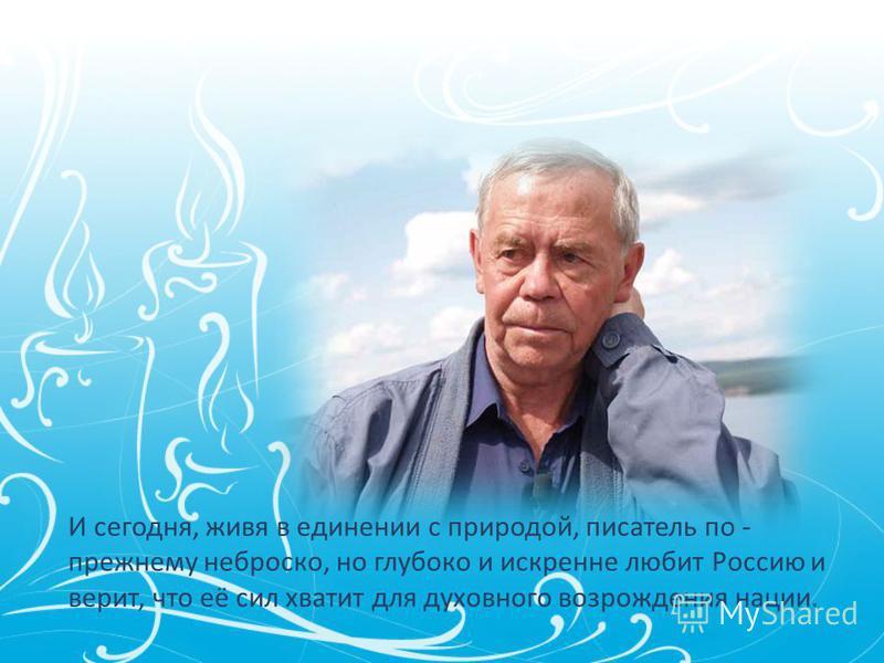 И сегодня, живя в единении с природой, писатель по - прежнему неброско, но глубоко и искренне любит Россию и верит, что её сил хватит для духовного возрождения нации.