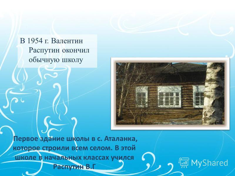 В 1954 г. Валентин Распутин окончил обычную школу Первое здание школы в с. Аталанка, которое строили всем селом. В этой школе в начальных классах учился Распутин В.Г