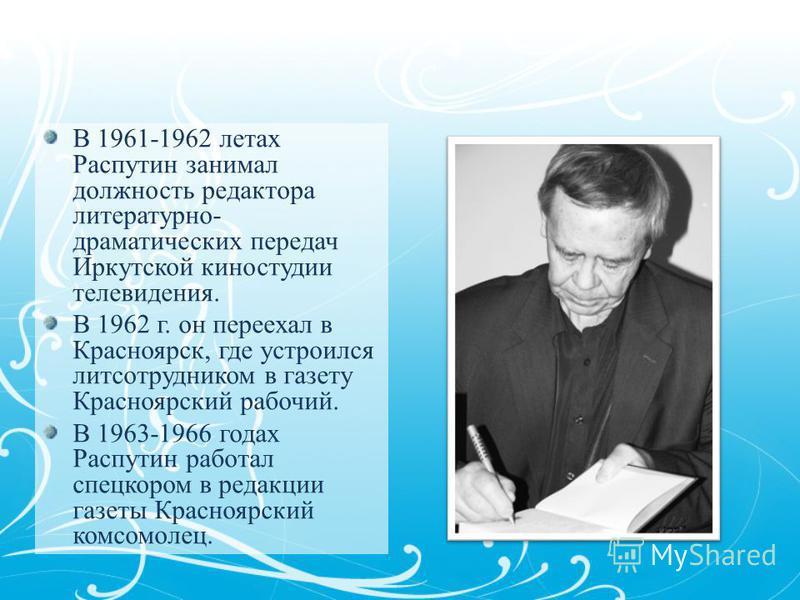В 1961-1962 летах Распутин занимал должность редактора литературно- драматических передач Иркутской киностудии телевидения. В 1962 г. он переехал в Красноярск, где устроился лит сотрудником в газету Красноярский рабочий. В 1963-1966 годах Распутин ра