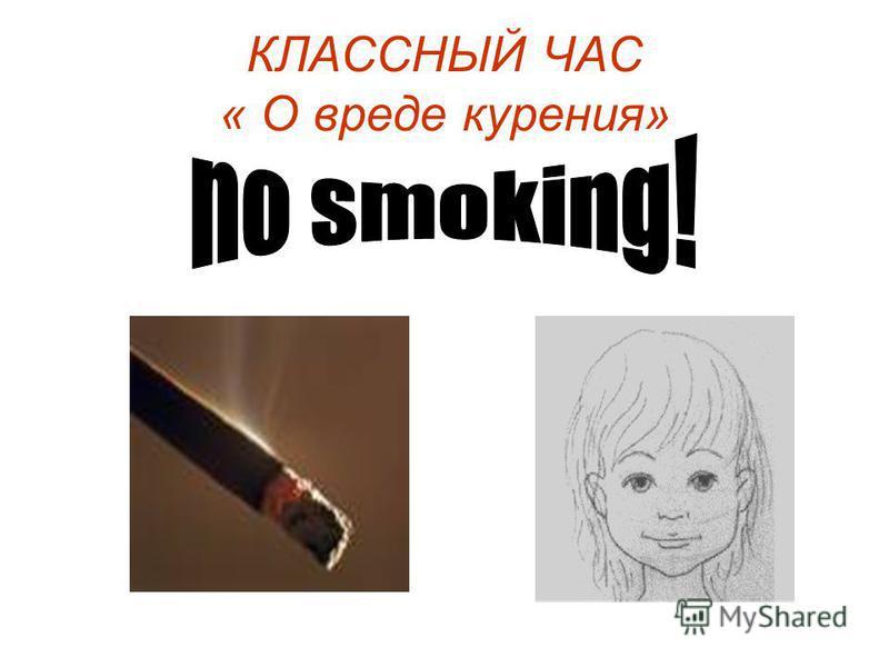 КЛАССНЫЙ ЧАС « О вреде курения»