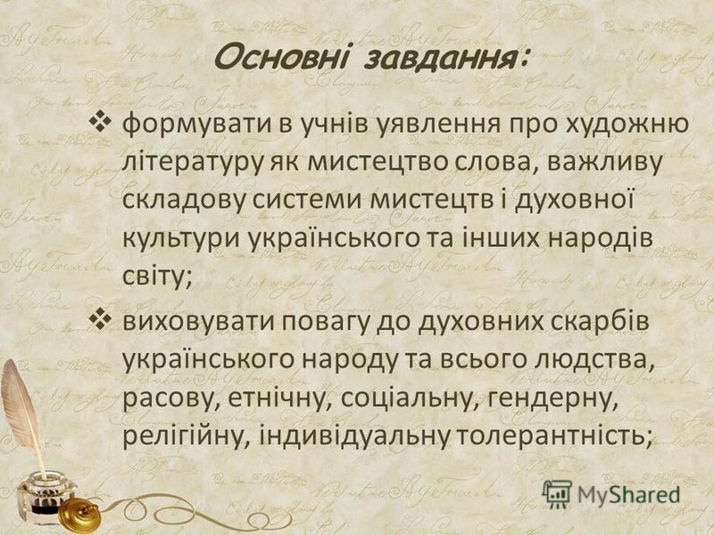 Основні завдання: формувати в учнів уявлення про художню літературу як мистецтво слова, важливу складову системи мистецтв і духовної культури українського та інших народів світу; виховувати повагу до духовних скарбів українського народу та всього люд