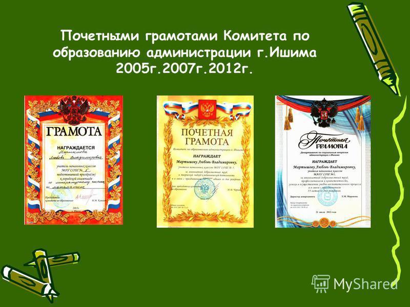 Почетными грамотами Комитета по образованию администрации г.Ишима 2005 г.2007 г.2012 г.
