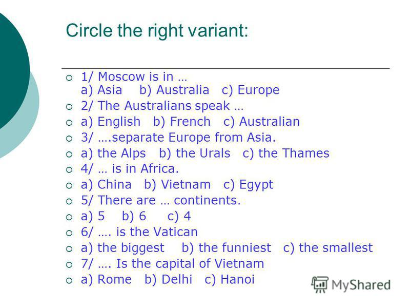 Circle the right variant: 1/ Moscow is in … a) Asia b) Australia c) Europe 2/ The Australians speak … a) English b) French c) Australian 3/ ….separate Europe from Asia. a) the Alps b) the Urals c) the Thames 4/ … is in Africa. a) China b) Vietnam c)
