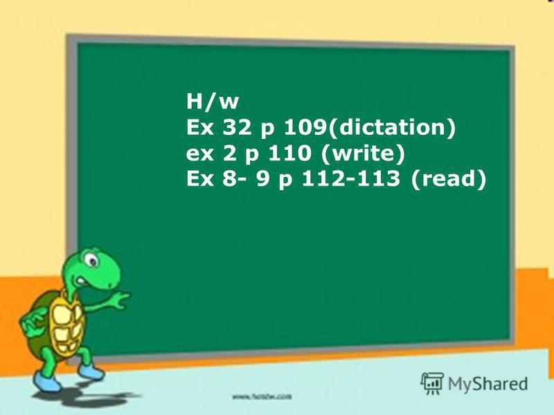 H/w Ex 32 p 109(dictation) ex 2 p 110 (write) Ex 8- 9 p 112-113 (read)
