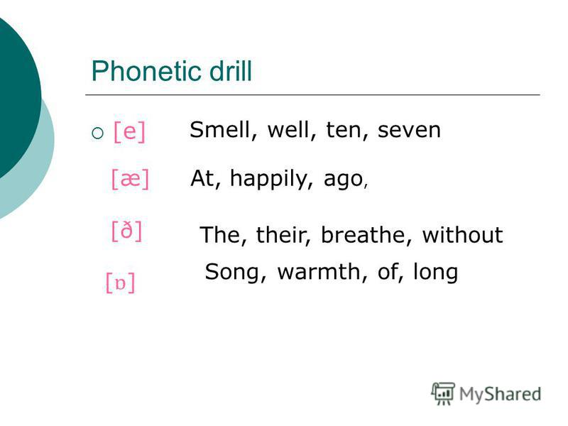 Phonetic drill [e] Smell, well, ten, seven [æ]At, happily, ago, [ð] The, their, breathe, without [ɒ][ɒ] Song, warmth, of, long