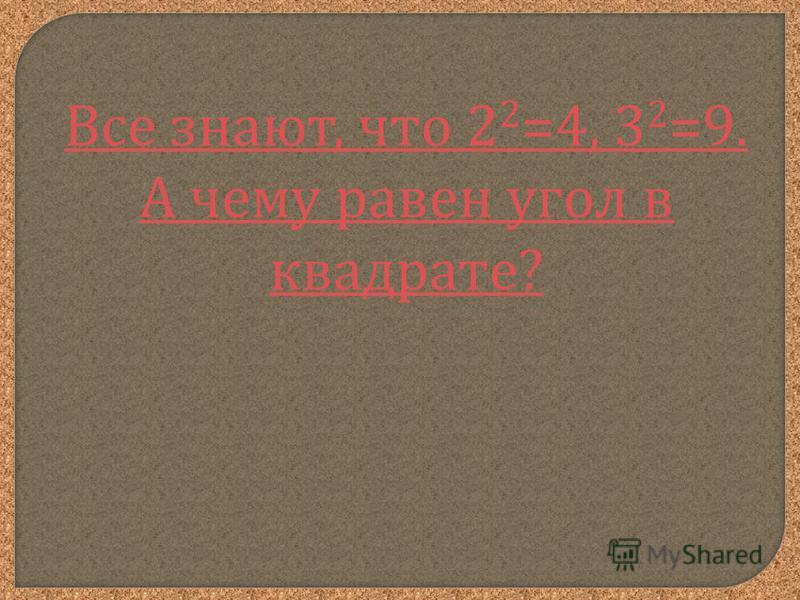 Все знают, что 2 2 =4, 3 2 =9. А чему равен угол в квадрате?