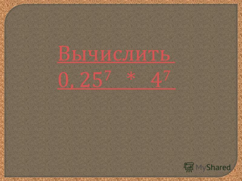 Вычислить 0, 25 7 * 4 7