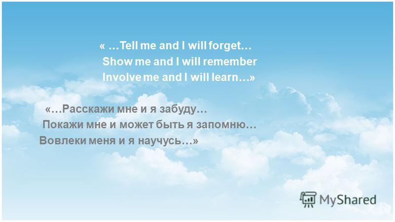 « …Tell me and I will forget… Show me and I will remember Involve me and I will learn…» «…Расскажи мне и я забуду… Покажи мне и может быть я запомню… Вовлеки меня и я научусь…»