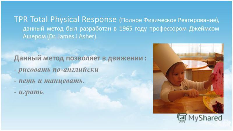 TPR Total Physical Response (Полное Физическое Реагирование), данный метод был разработан в 1965 году профессором Джеймсом Ашером (Dr. James J Asher). Данный метод позволяет в движении : - рисовать по-английски - петь и танцевать. - играть.