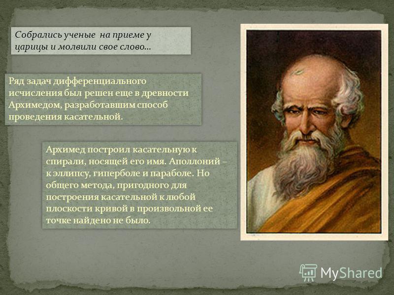 Собрались ученые на приеме у царицы и молвили свое слово… Ряд задач дифференциального исчисления был решен еще в древности Архимедом, разработавшим способ проведения касательной. Архимед построил касательную к спирали, носящей его имя. Аполлоний – к
