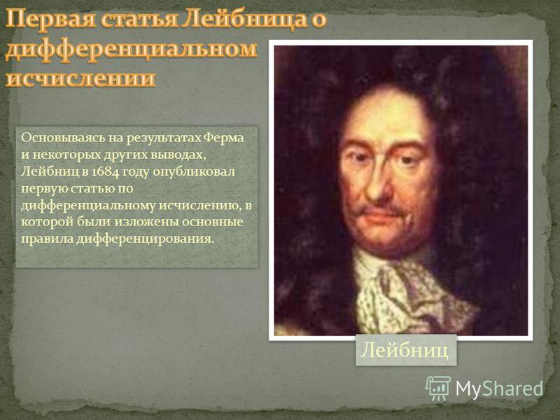 Основываясь на результатах Ферма и некоторых других выводах, Лейбниц в 1684 году опубликовал первую статью по дифференциальному исчислению, в которой были изложены основные правила дифференцирования. Лейбниц