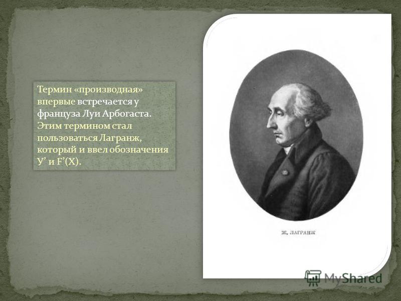 Термин «производная» впервые встречается у француза Луи Арбогаста. Этим термином стал пользоваться Лагранж, который и ввел обозначения У и F(X).