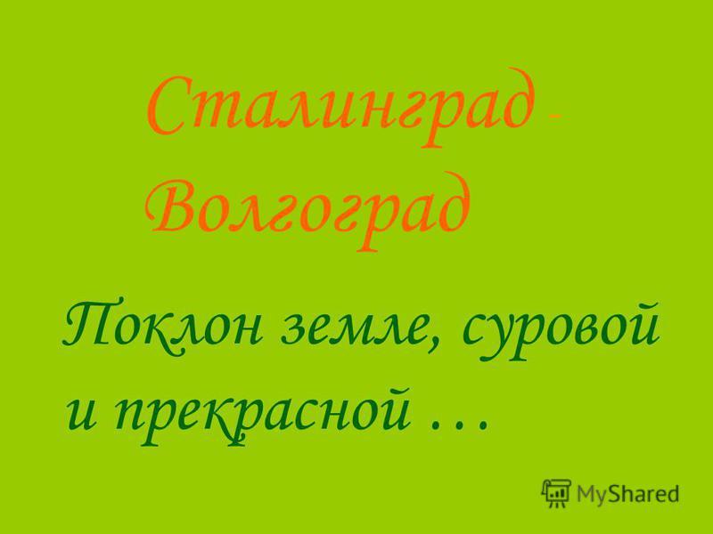 Сталинград - Волгоград Поклон земле, суровой и прекрасной …