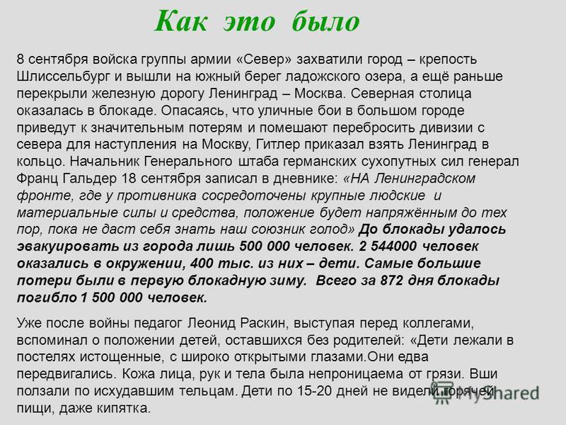 Как это было 8 сентября войска группы армии «Север» захватили город – крепость Шлиссельбург и вышли на южный берег ладожского озера, а ещё раньше перекрыли железную дорогу Ленинград – Москва. Северная столица оказалась в блокаде. Опасаясь, что уличны