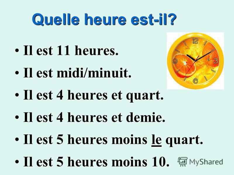 Quelle heure est-il? Il est 11 heures. Il est 11 heures. Il est midi/minuit. Il est midi/minuit. Il est 4 heures et quart. Il est 4 heures et quart. Il est 4 heures et demie. Il est 4 heures et demie. Il est 5 heures moins le quart. Il est 5 heures m