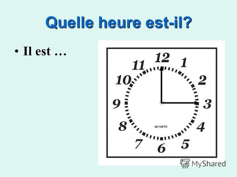 Quelle heure est-il? Il est …Il est …