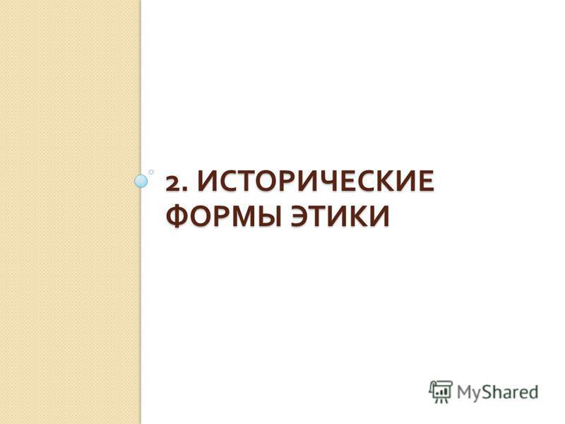 2. ИСТОРИЧЕСКИЕ ФОРМЫ ЭТИКИ