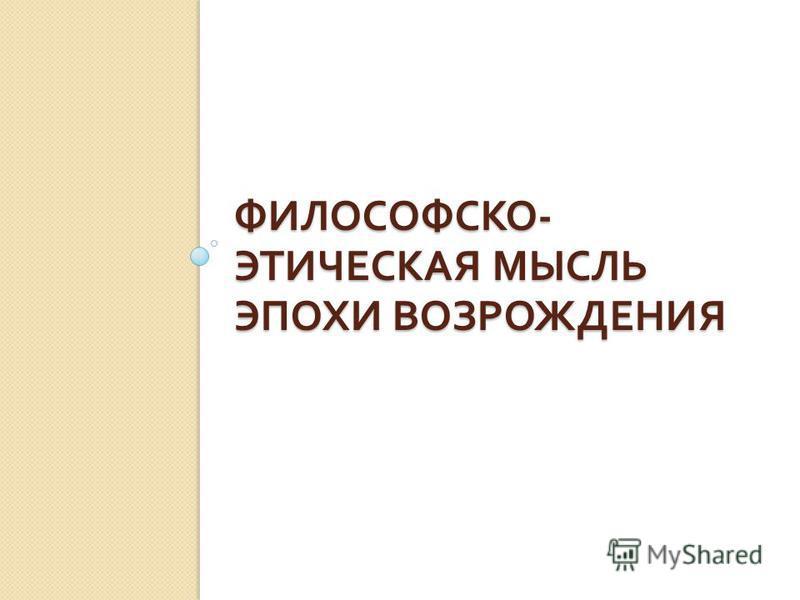 ФИЛОСОФСКО - ЭТИЧЕСКАЯ МЫСЛЬ ЭПОХИ ВОЗРОЖДЕНИЯ