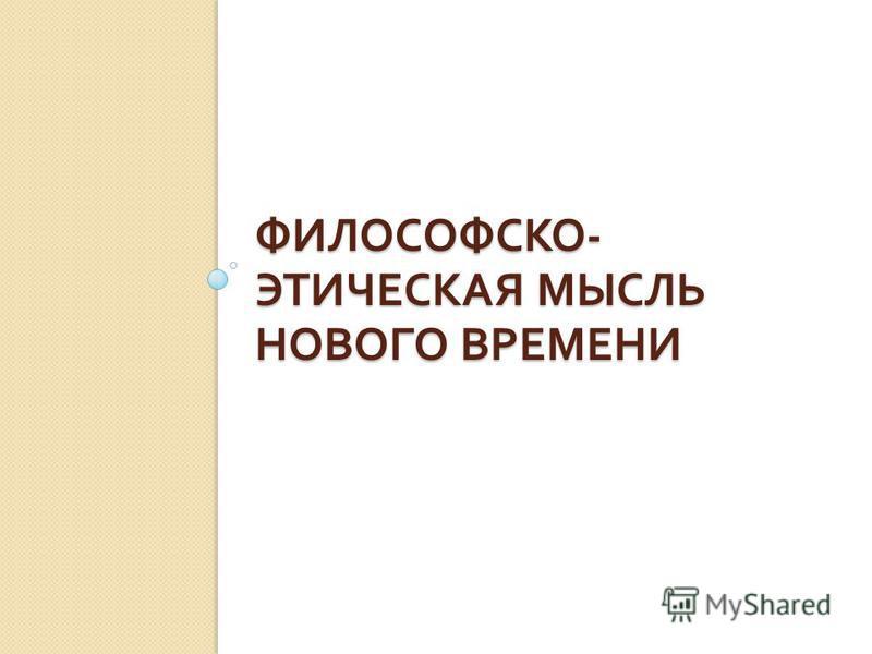 ФИЛОСОФСКО - ЭТИЧЕСКАЯ МЫСЛЬ НОВОГО ВРЕМЕНИ