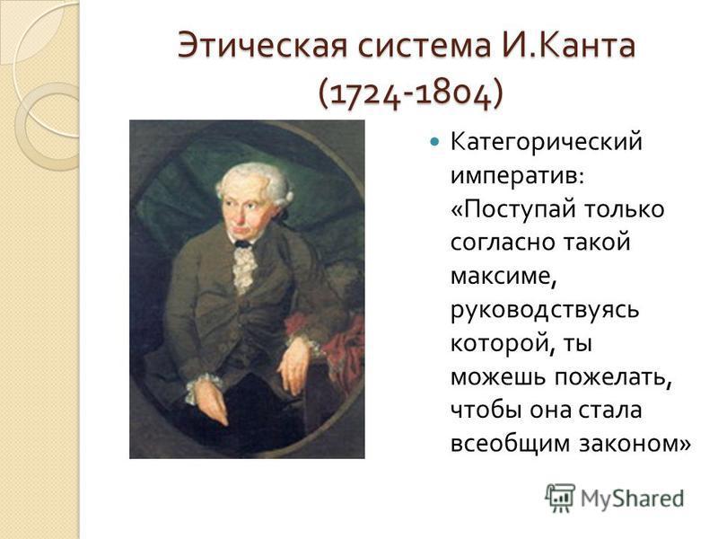 Этическая система И. Канта (1724-1804) Категорический императив : « Поступай только согласно такой максиме, руководствуясь которой, ты можешь пожелать, чтобы она стала всеобщим законом »