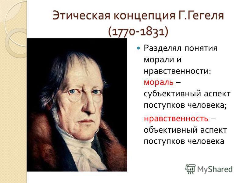 Этическая концепция Г. Гегеля (1770-1831) Разделял понятия морали и нравственности : мораль – субъективный аспект поступков человека ; нравственность – объективный аспект поступков человека
