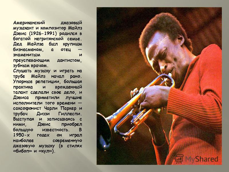 Американский джазовый музыкант и композитор Майлз Дэвис (1926-1991) родился в богатой негритянской семье. Дед Майлза был крупным бизнесменом, а отец знаменитым и преуспевающим дантистом, зубным врачом. Слушать музыку и играть на трубе Майлз начал ран