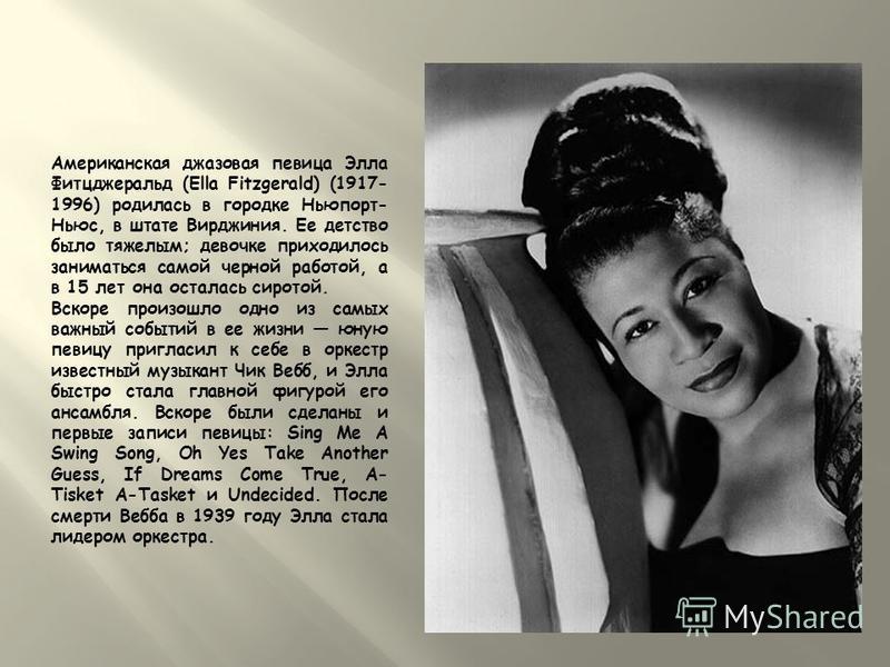 Американская джазовая певица Элла Фитцджеральд (Ella Fitzgerald) (1917- 1996) родилась в городке Ньюпорт- Ньюс, в штате Вирджиния. Ее детство было тяжелым; девочке приходилось заниматься самой черной работой, а в 15 лет она осталась сиротой. Вскоре п