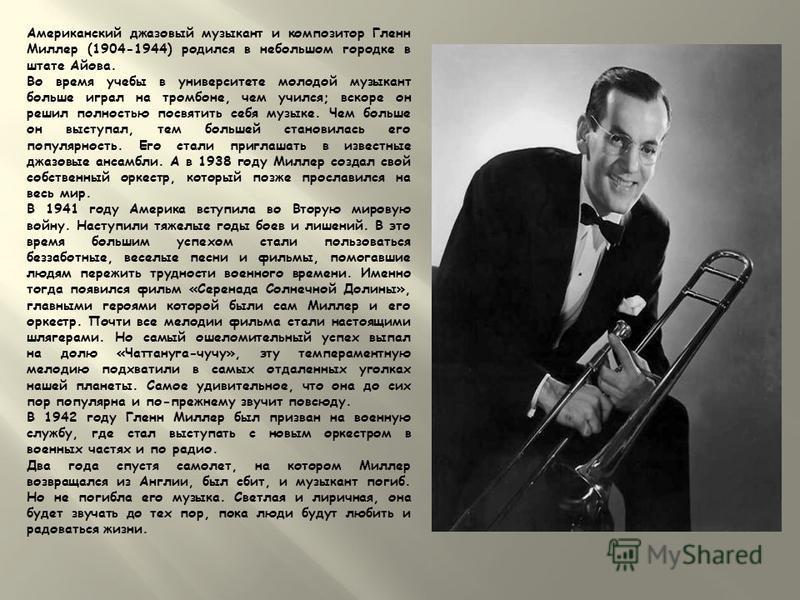 Американский джазовый музыкант и композитор Гленн Миллер (1904-1944) родился в небольшом городке в штате Айова. Во время учебы в университете молодой музыкант больше играл на тромбоне, чем учился; вскоре он решил полностью посвятить себя музыке. Чем